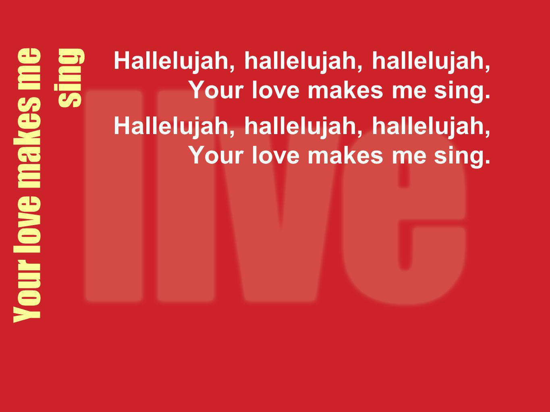 Hallelujah, hallelujah, hallelujah, Your love makes me sing.