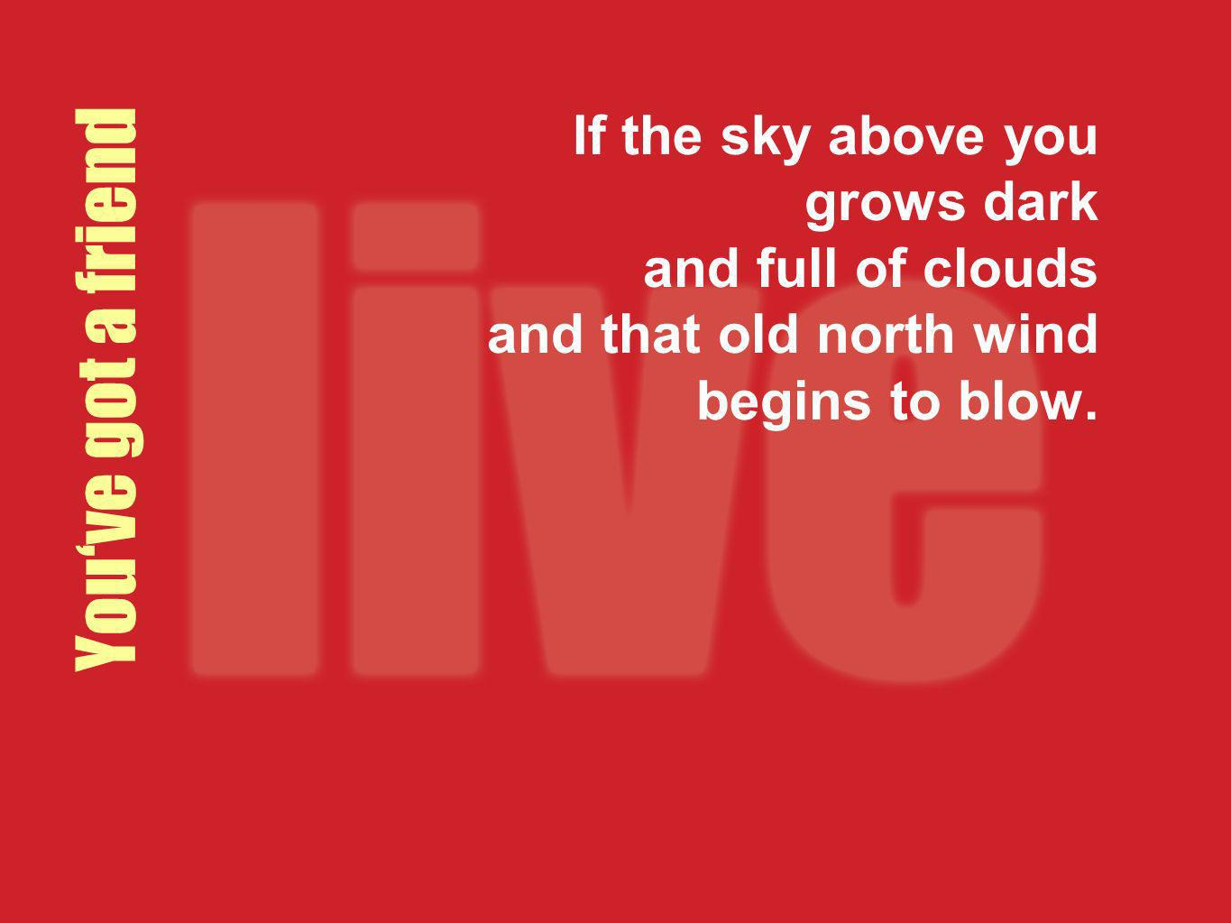 If the sky above you grows dark and full of clouds and that old north wind begins to blow.