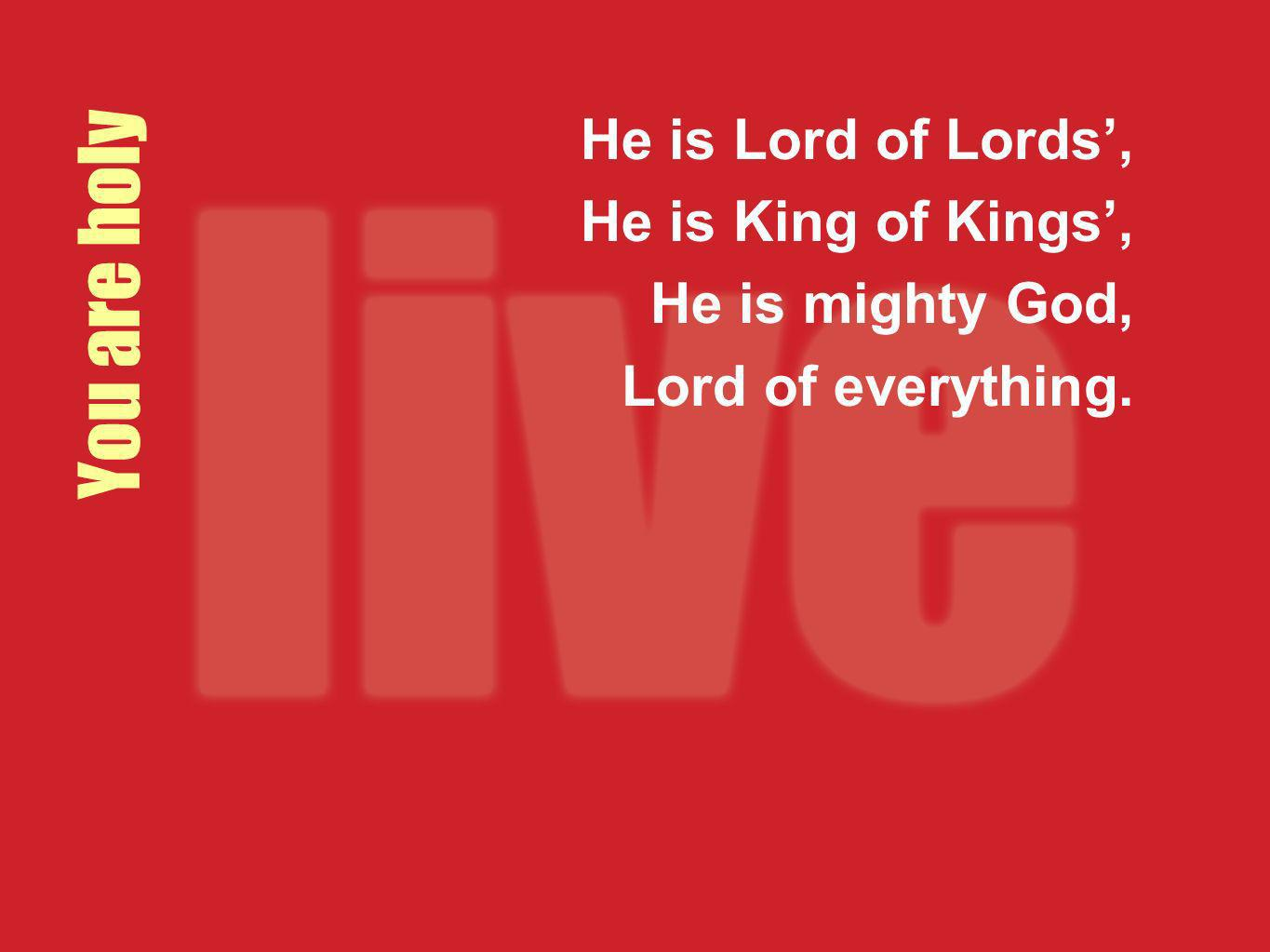 You are holy He is Lord of Lords', He is King of Kings',