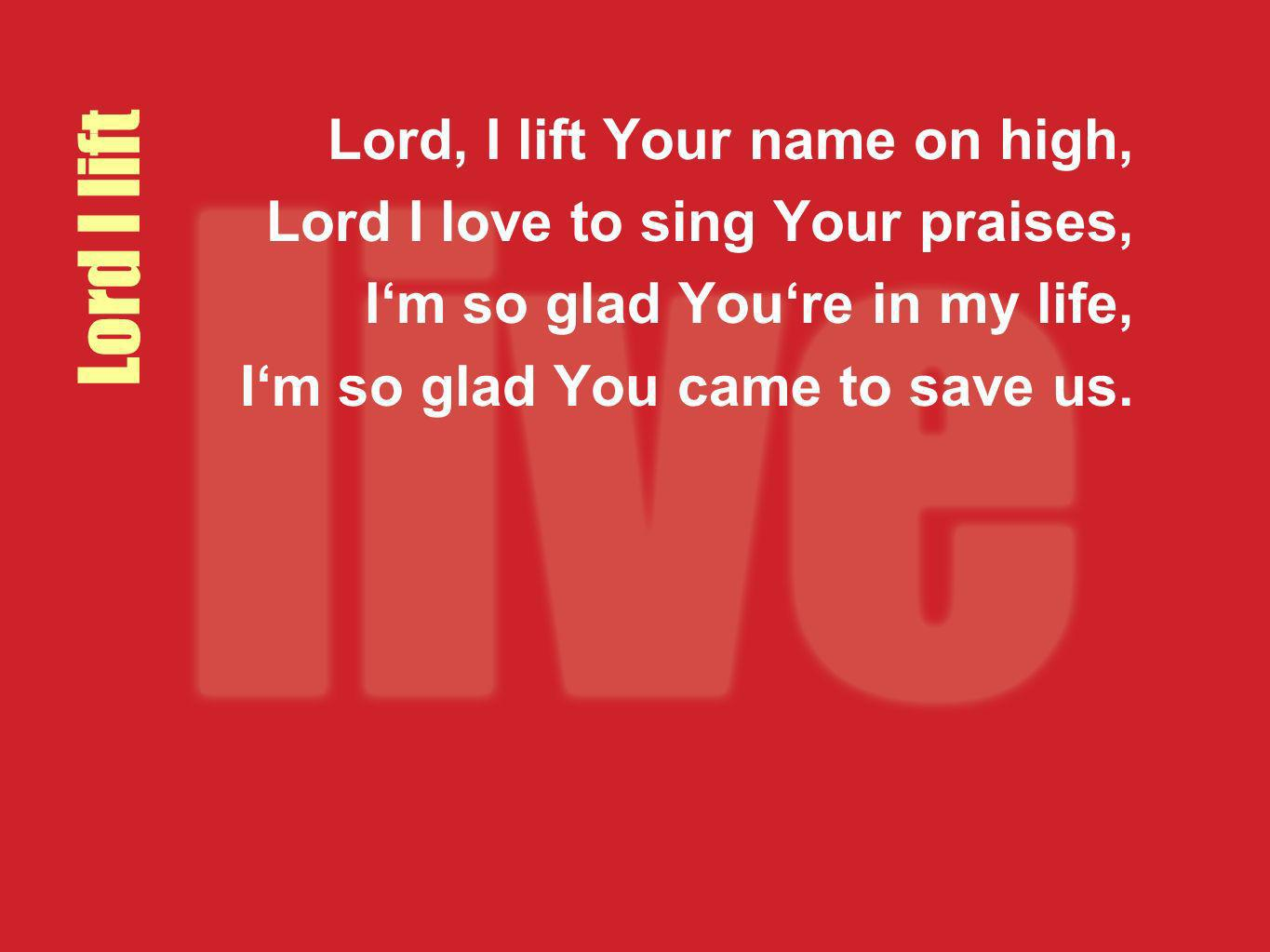 Lord I lift Lord, I lift Your name on high,