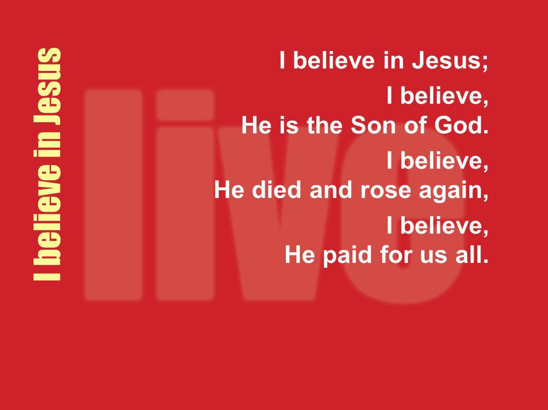 I believe in Jesus I believe in Jesus;