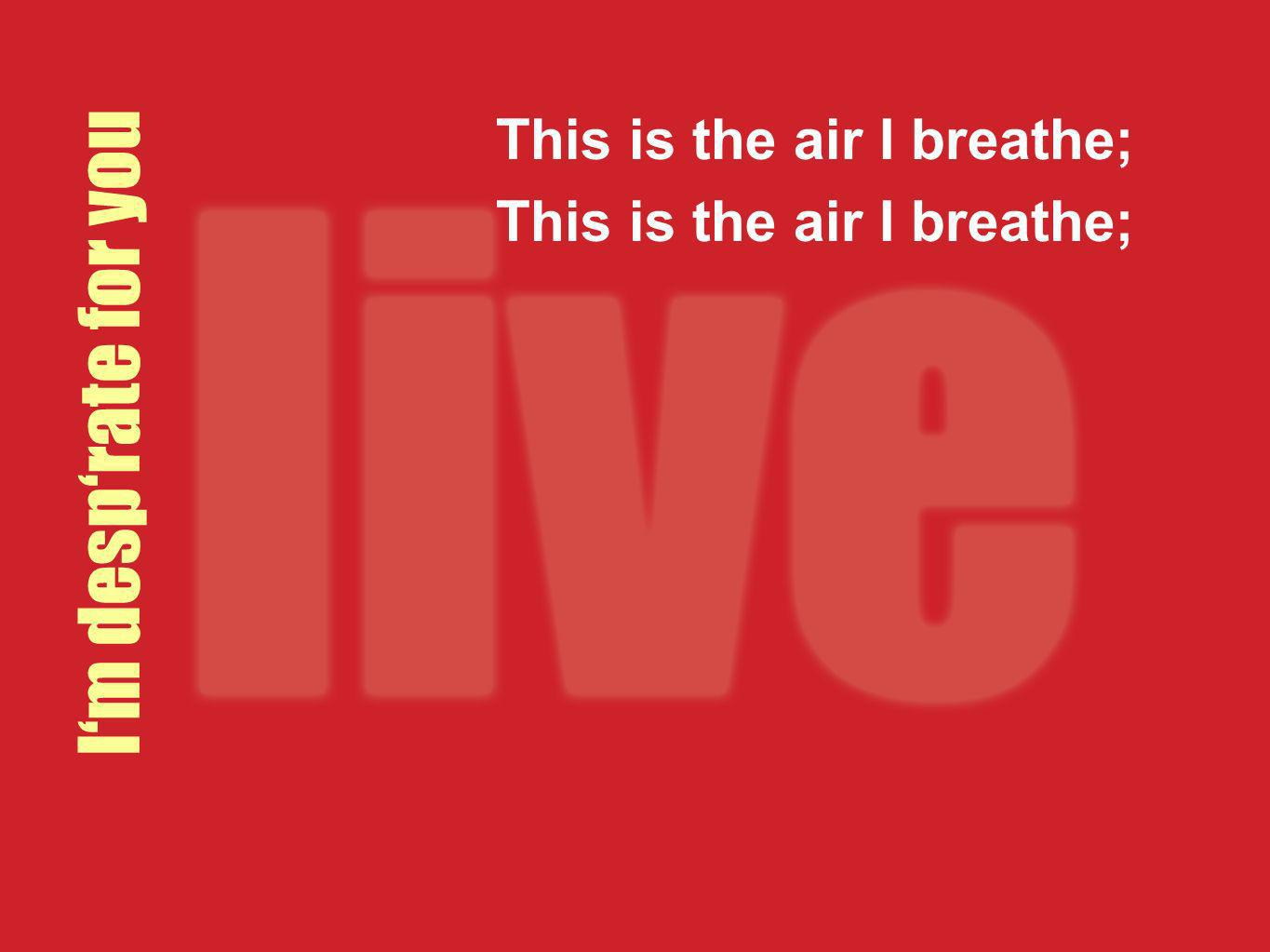 This is the air I breathe;