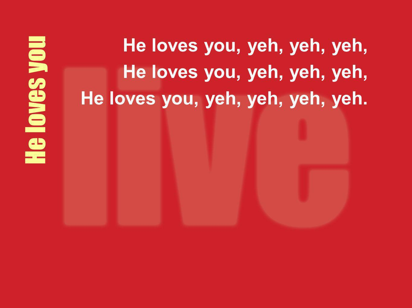 He loves you He loves you, yeh, yeh, yeh,