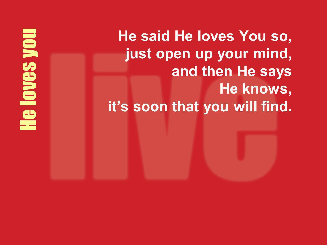 He said He loves You so, just open up your mind, and then He says He knows, it's soon that you will find.