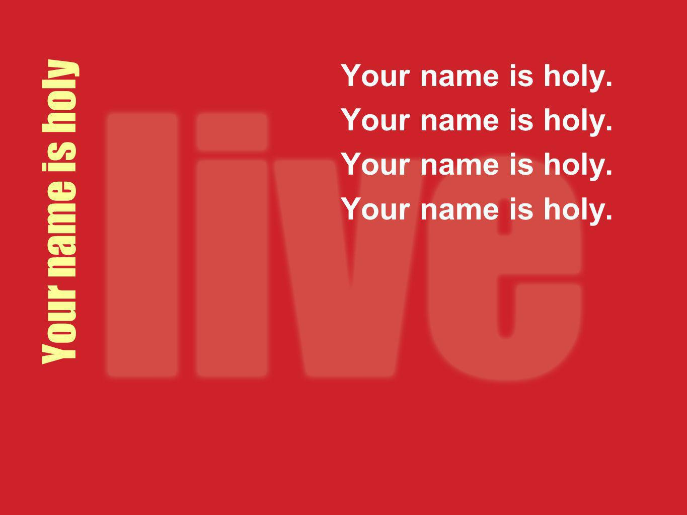 Your name is holy. Your name is holy