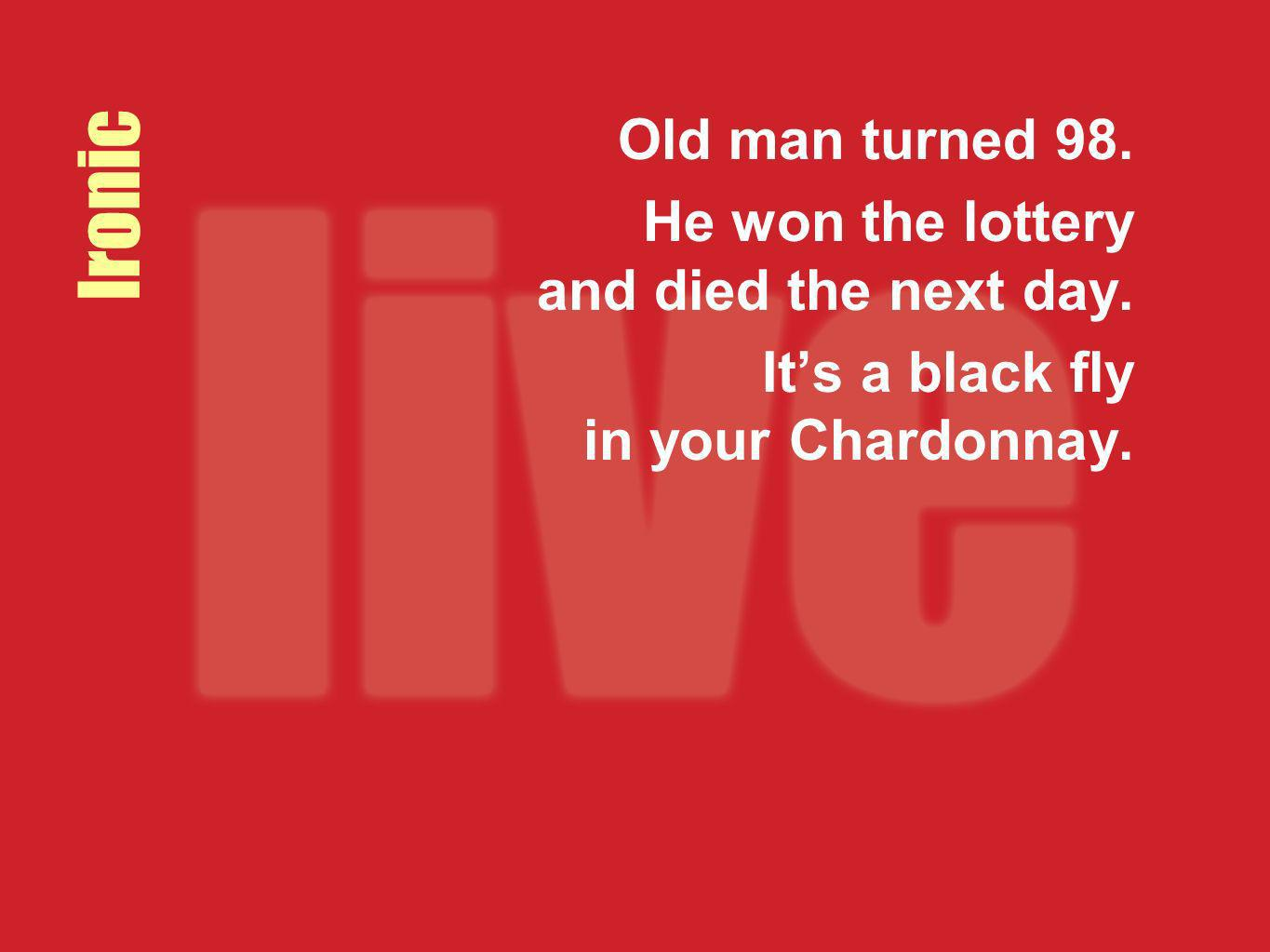 Ironic Old man turned 98. He won the lottery and died the next day.