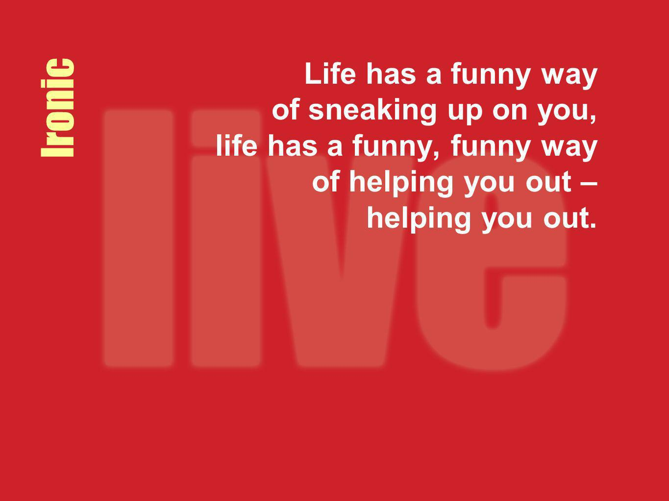 Life has a funny way of sneaking up on you, life has a funny, funny way of helping you out – helping you out.