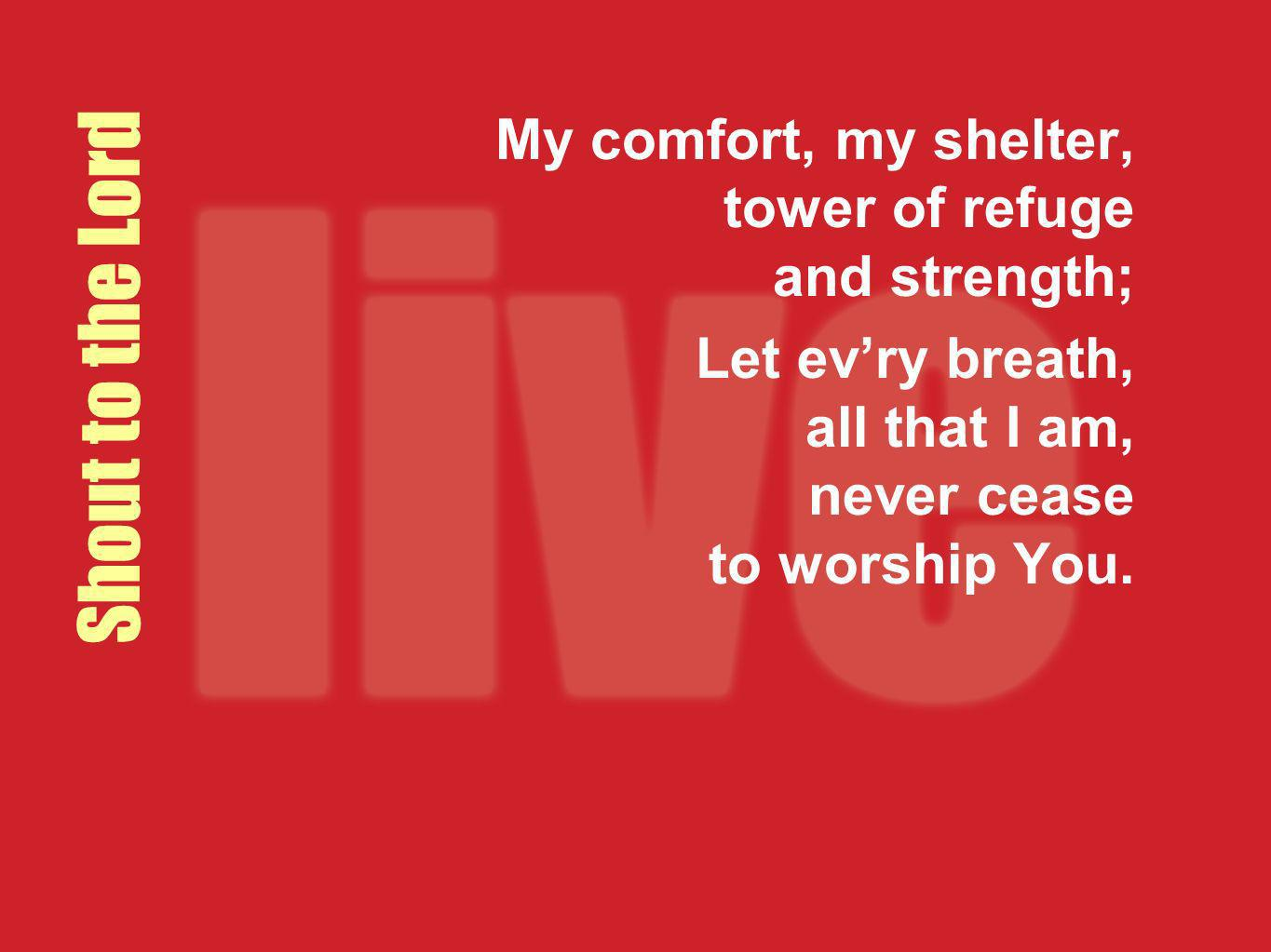 My comfort, my shelter, tower of refuge and strength;