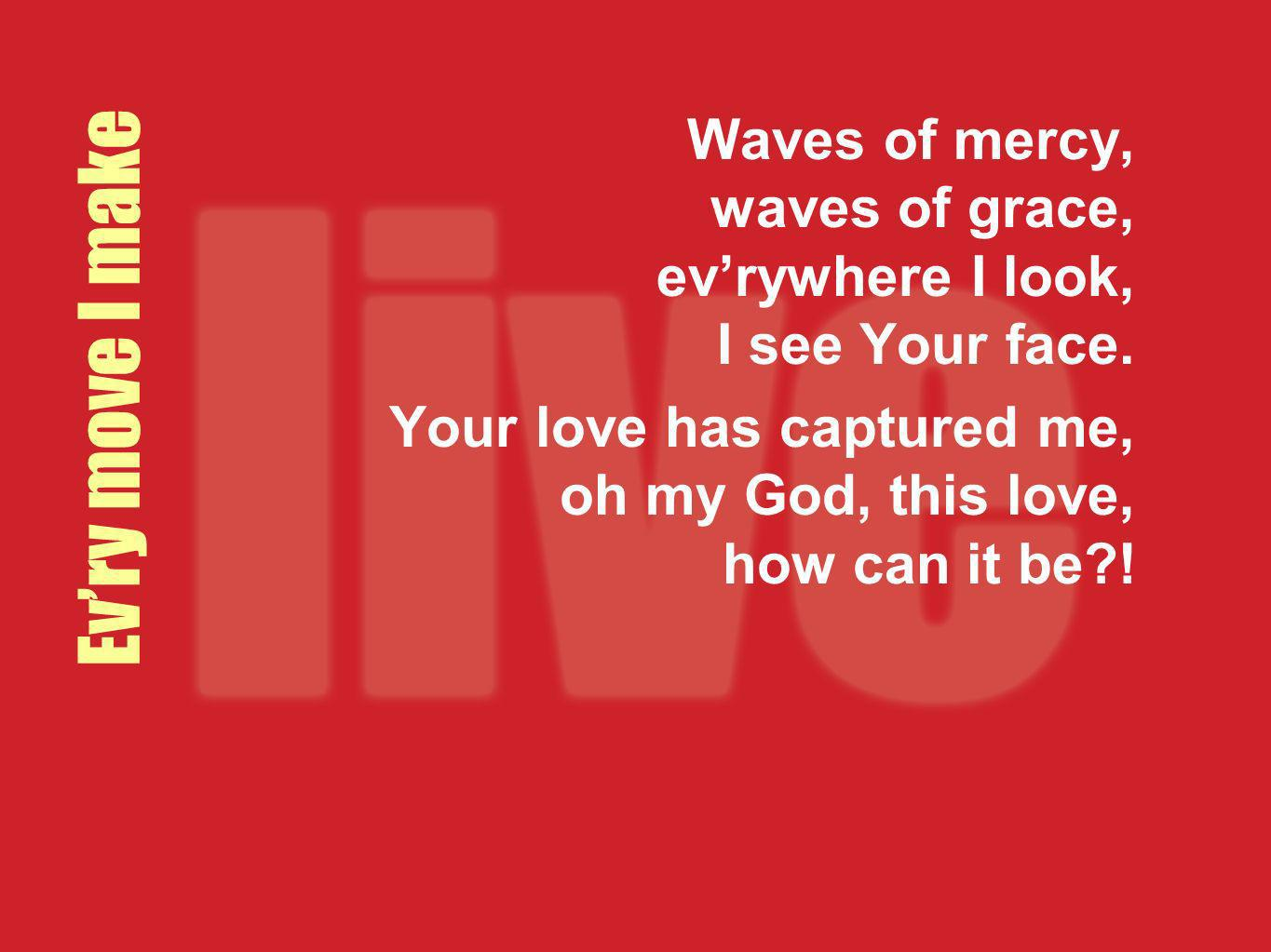 Waves of mercy, waves of grace, ev'rywhere I look, I see Your face.