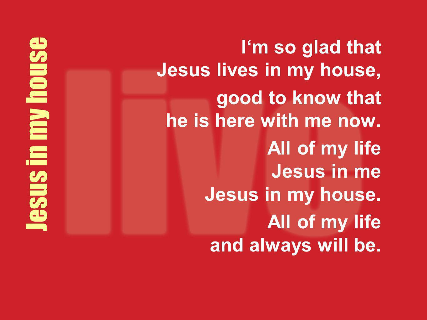 Jesus in my house I'm so glad that Jesus lives in my house,