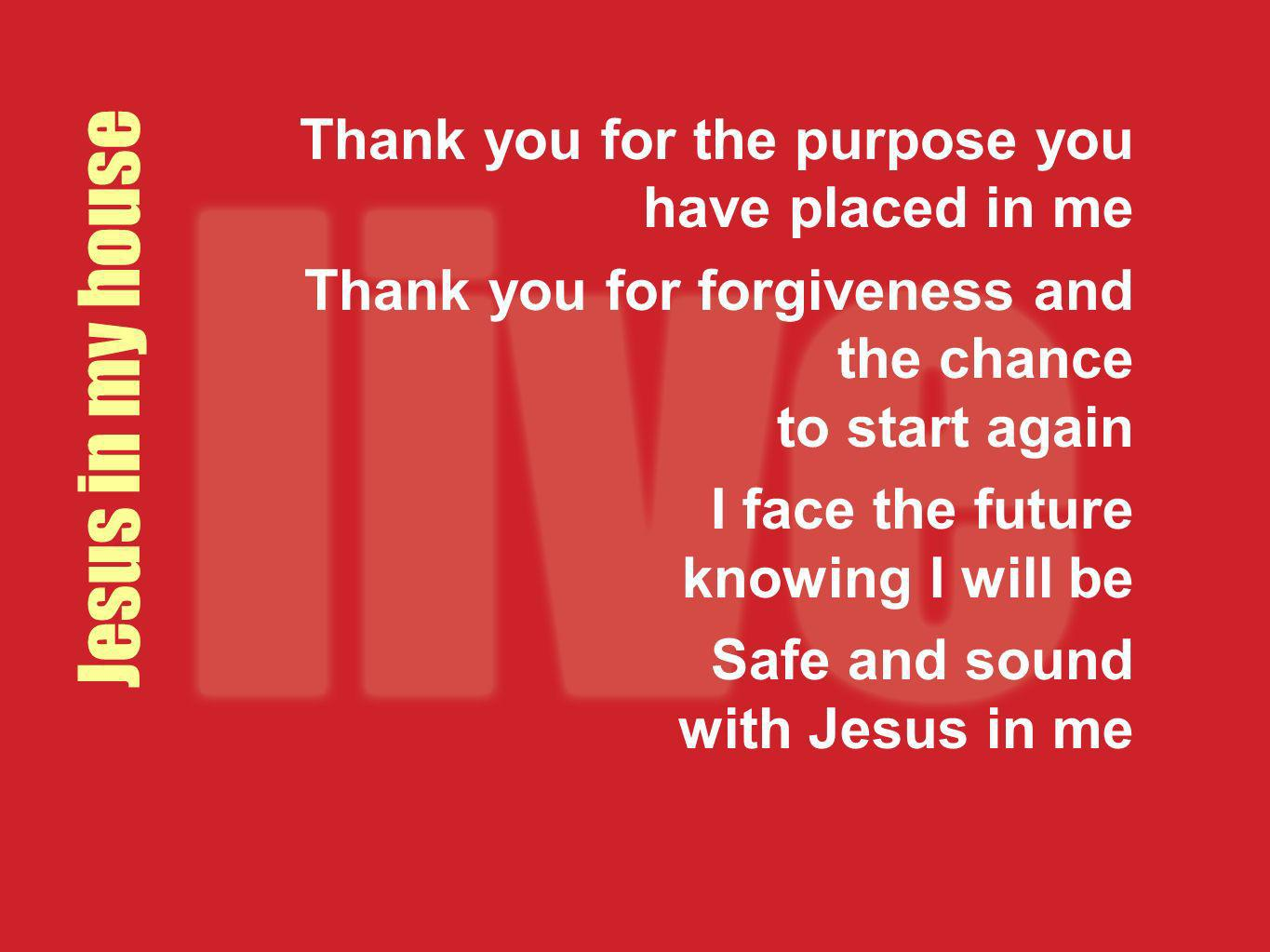 Jesus in my house Thank you for the purpose you have placed in me