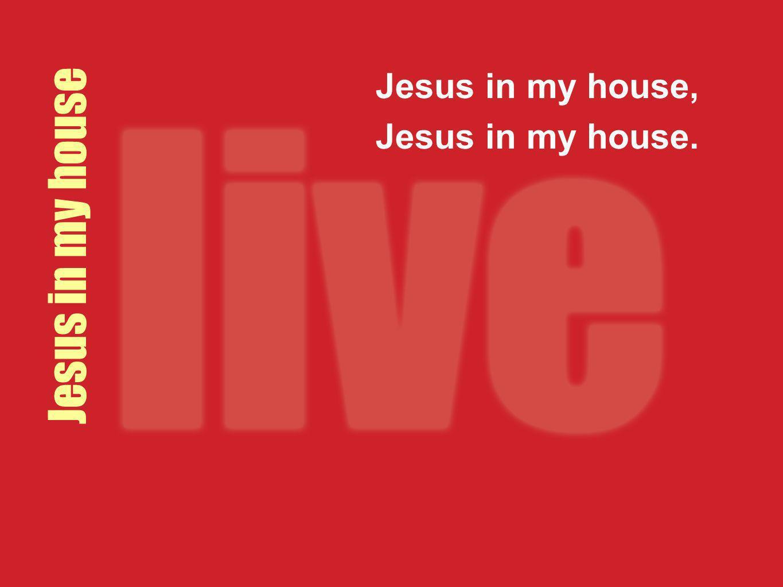 Jesus in my house, Jesus in my house. Jesus in my house