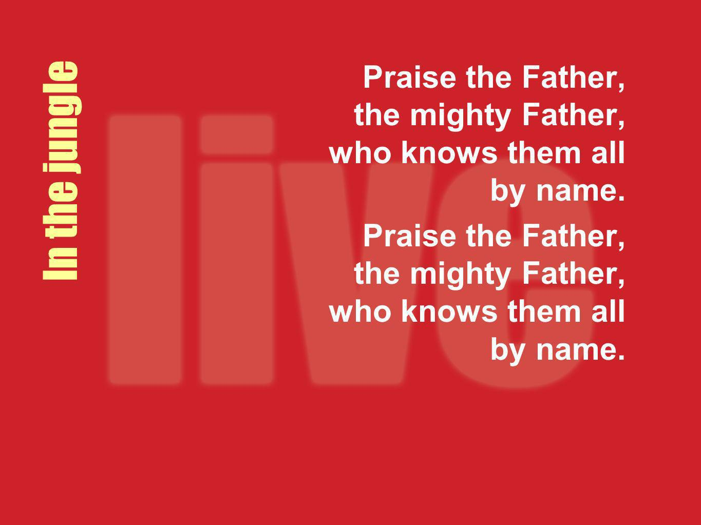 Praise the Father, the mighty Father, who knows them all by name.