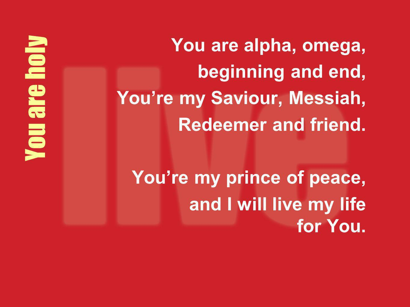 You are holy You are alpha, omega, beginning and end,