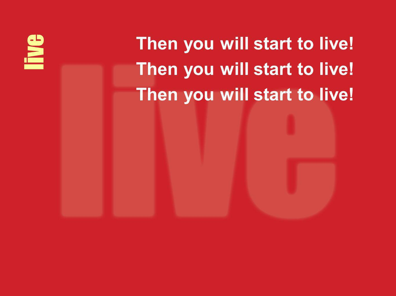 Then you will start to live!