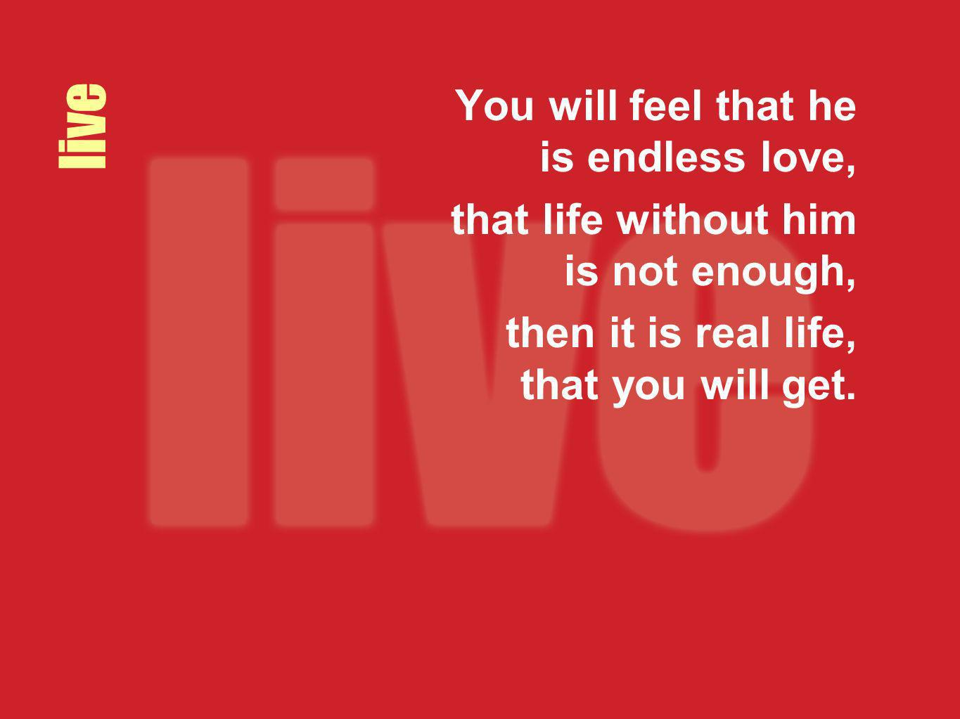 live You will feel that he is endless love,