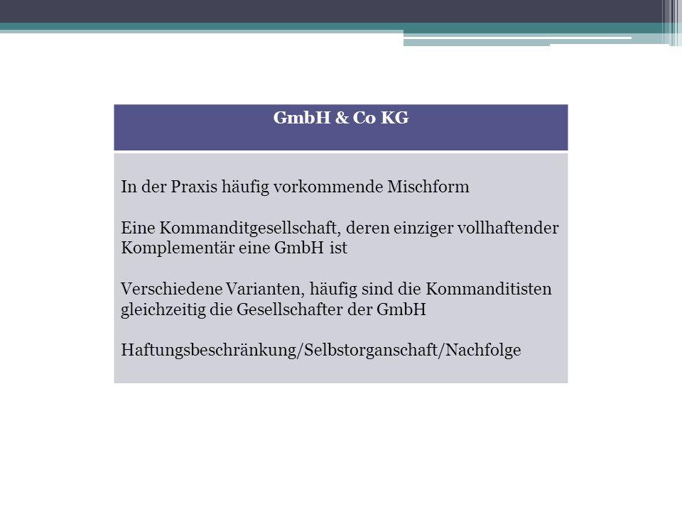 GmbH & Co KG In der Praxis häufig vorkommende Mischform. Eine Kommanditgesellschaft, deren einziger vollhaftender Komplementär eine GmbH ist.