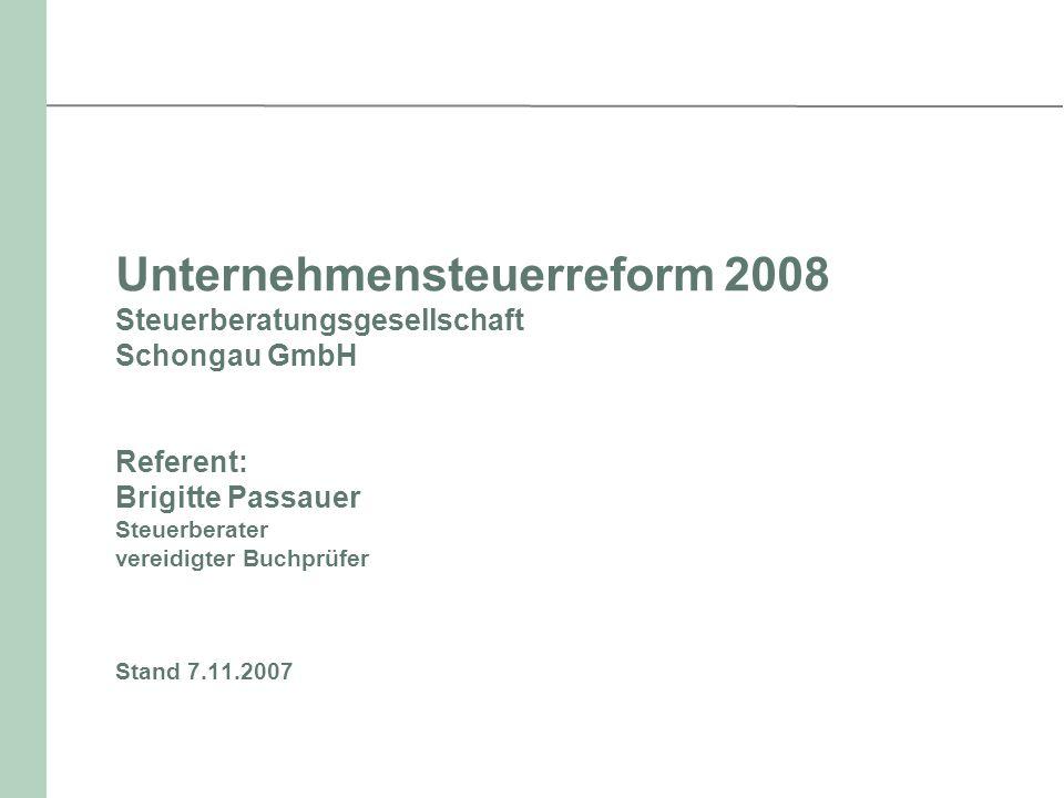 Unternehmensteuerreform 2008 Steuerberatungsgesellschaft Schongau GmbH Referent: Brigitte Passauer Steuerberater vereidigter Buchprüfer Stand 7.11.2007