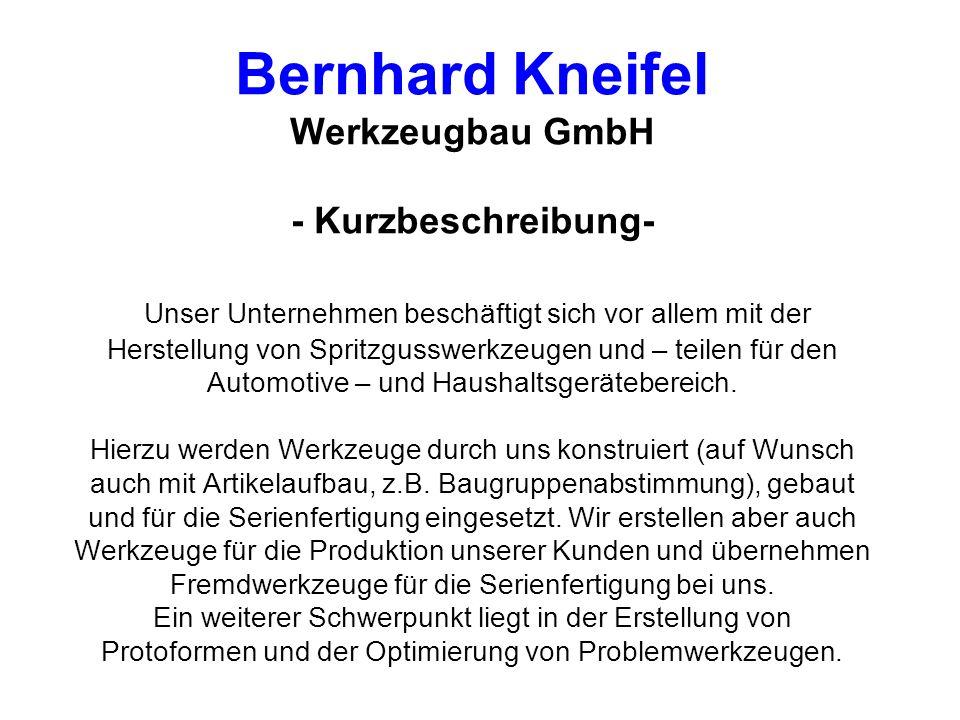 Bernhard Kneifel Werkzeugbau GmbH - Kurzbeschreibung- Unser Unternehmen beschäftigt sich vor allem mit der Herstellung von Spritzgusswerkzeugen und – teilen für den Automotive – und Haushaltsgerätebereich.