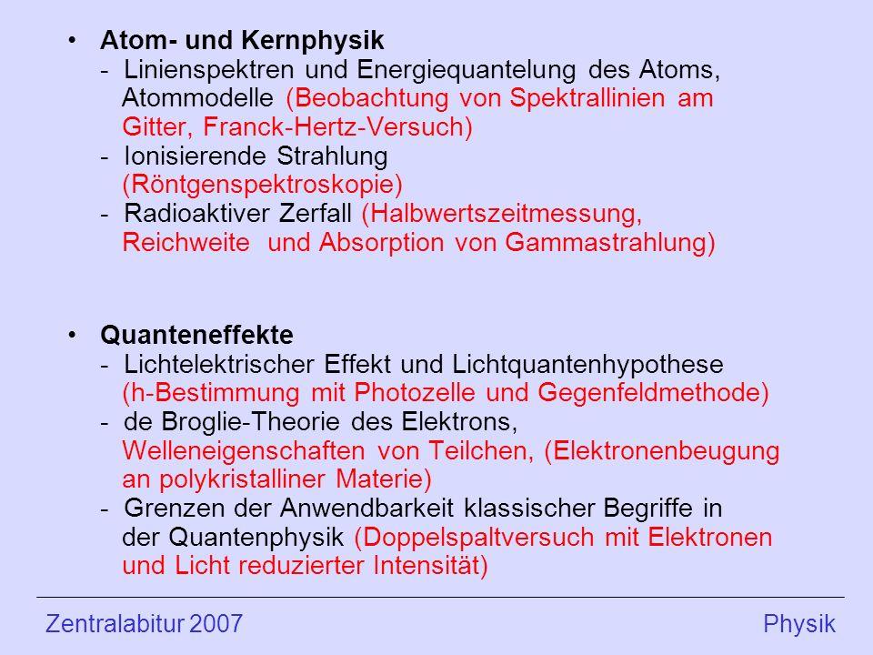 Atom- und Kernphysik - Linienspektren und Energiequantelung des Atoms, Atommodelle (Beobachtung von Spektrallinien am Gitter, Franck-Hertz-Versuch) - Ionisierende Strahlung (Röntgenspektroskopie) - Radioaktiver Zerfall (Halbwertszeitmessung, Reichweite und Absorption von Gammastrahlung)