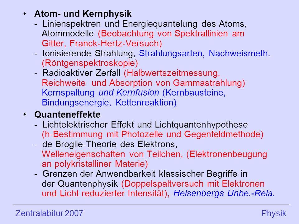 Atom- und Kernphysik - Linienspektren und Energiequantelung des Atoms, Atommodelle (Beobachtung von Spektrallinien am Gitter, Franck-Hertz-Versuch) - Ionisierende Strahlung, Strahlungsarten, Nachweismeth. (Röntgenspektroskopie) - Radioaktiver Zerfall (Halbwertszeitmessung, Reichweite und Absorption von Gammastrahlung) Kernspaltung und Kernfusion (Kernbausteine, Bindungsenergie, Kettenreaktion)