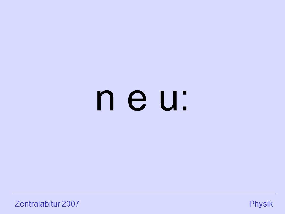 n e u: Zentralabitur 2007 Physik.