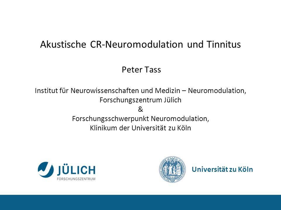 Akustische CR-Neuromodulation und Tinnitus Peter Tass Institut für Neurowissenschaften und Medizin – Neuromodulation, Forschungszentrum Jülich & Forschungsschwerpunkt Neuromodulation, Klinikum der Universität zu Köln