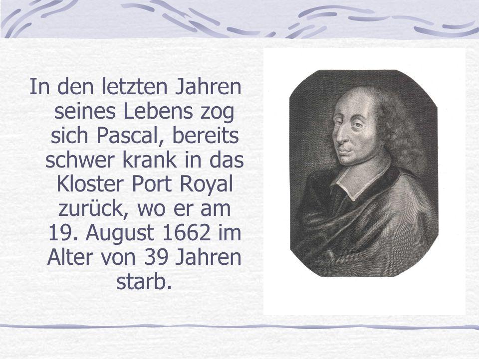In den letzten Jahren seines Lebens zog sich Pascal, bereits schwer krank in das Kloster Port Royal zurück, wo er am 19.