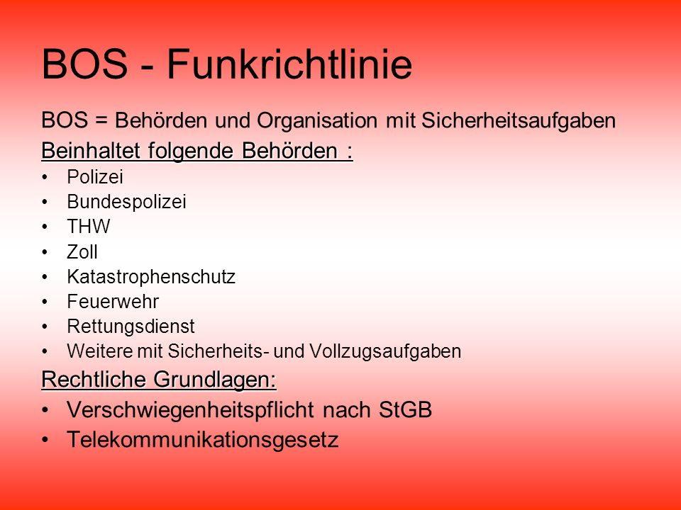 BOS - Funkrichtlinie BOS = Behörden und Organisation mit Sicherheitsaufgaben. Beinhaltet folgende Behörden :