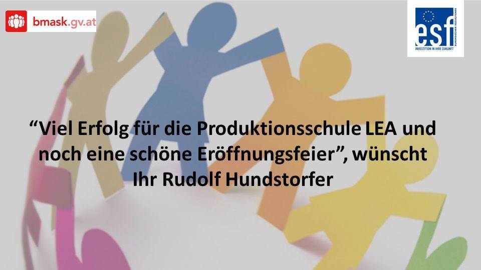 Viel Erfolg für die Produktionsschule LEA und noch eine schöne Eröffnungsfeier , wünscht Ihr Rudolf Hundstorfer