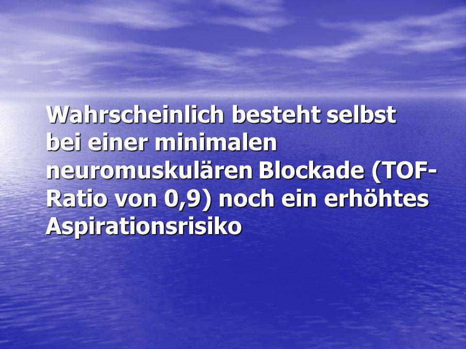 Wahrscheinlich besteht selbst bei einer minimalen neuromuskulären Blockade (TOF-Ratio von 0,9) noch ein erhöhtes Aspirationsrisiko