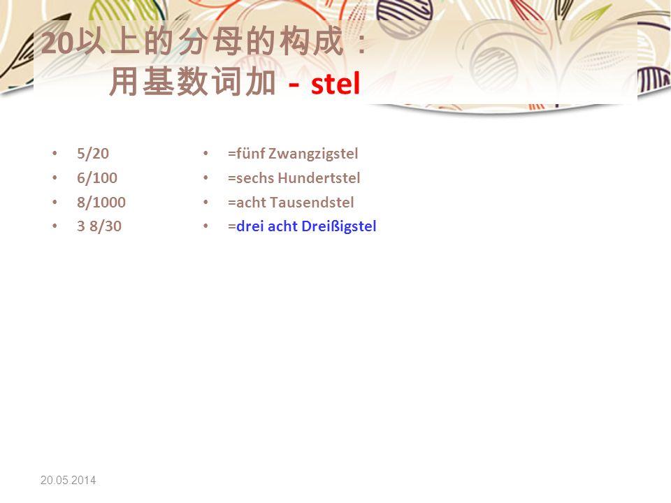 20以上的分母的构成: 用基数词加-stel 5/20 6/100 8/1000 3 8/30 =fünf Zwangzigstel