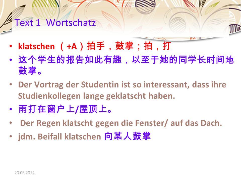 Text 1 Wortschatz klatschen (+A)拍手,鼓掌;拍,打 这个学生的报告如此有趣,以至于她的同学长时间地鼓掌。
