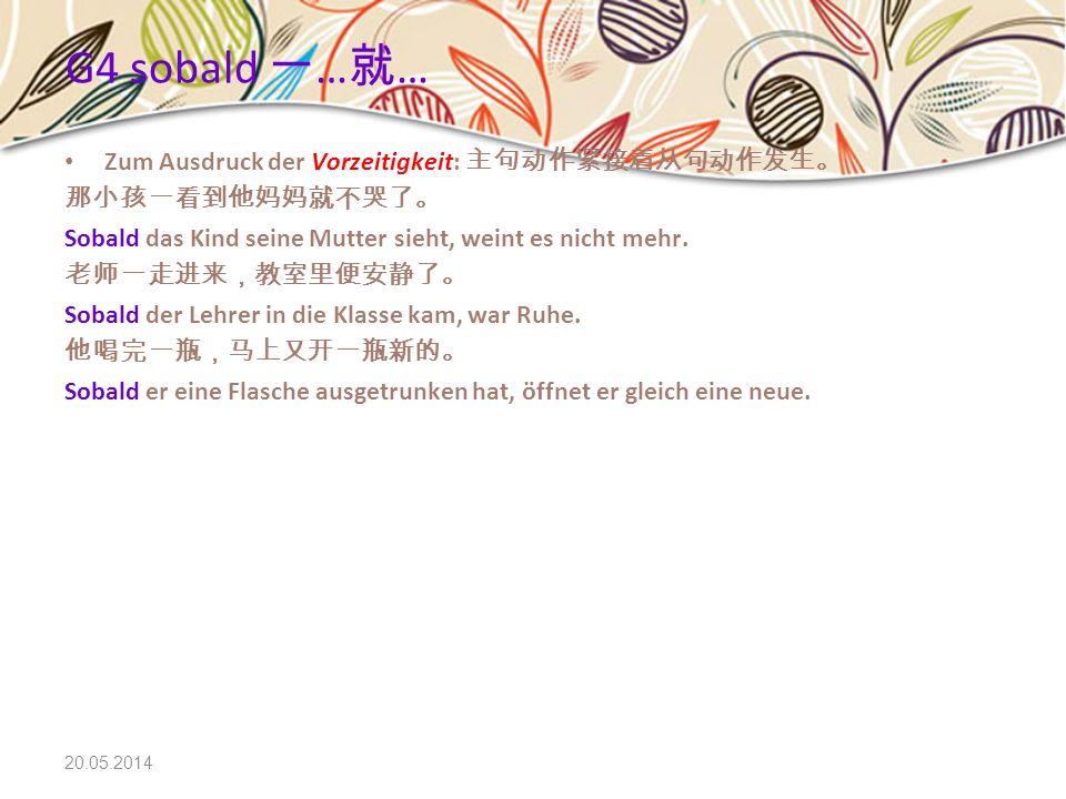 G4 sobald 一…就… Zum Ausdruck der Vorzeitigkeit: 主句动作紧接着从句动作发生。