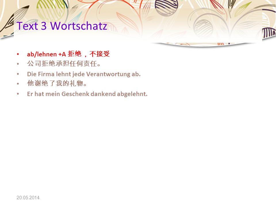 Text 3 Wortschatz ab/lehnen +A 拒绝,不接受 公司拒绝承担任何责任。