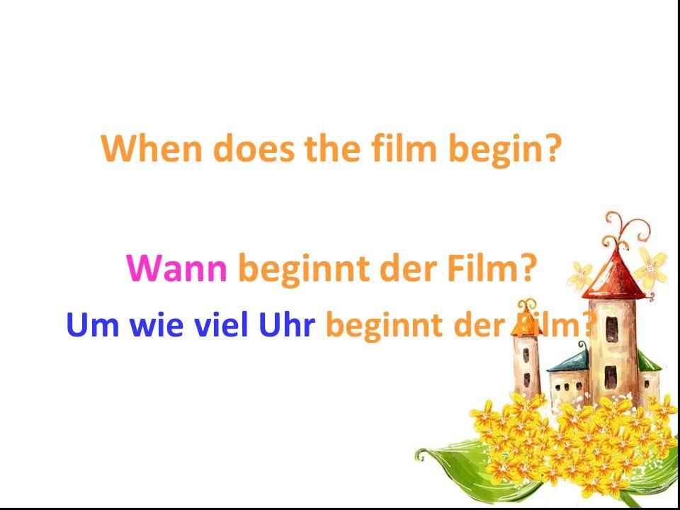 When does the film begin Um wie viel Uhr beginnt der Film