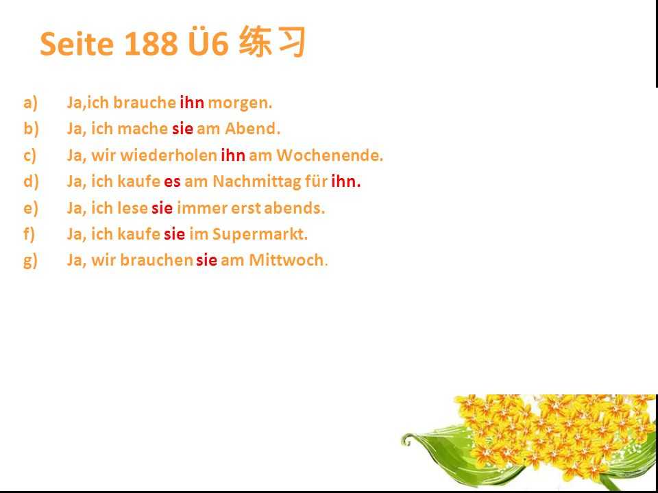 Seite 188 Ü6 练习 Ja,ich brauche ihn morgen. Ja, ich mache sie am Abend.