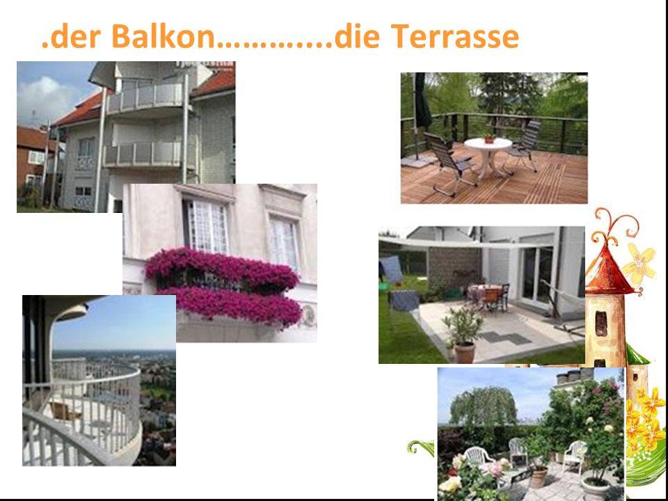 .der Balkon………....die Terrasse
