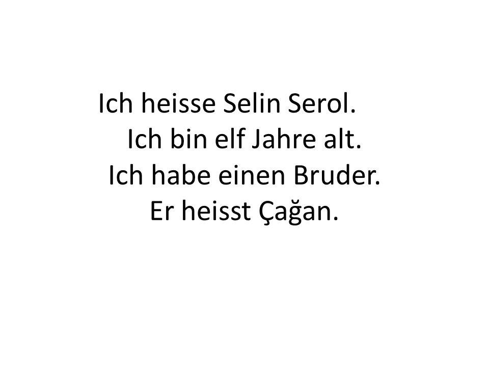 Ich heisse Selin Serol. Ich bin elf Jahre alt. Ich habe einen Bruder