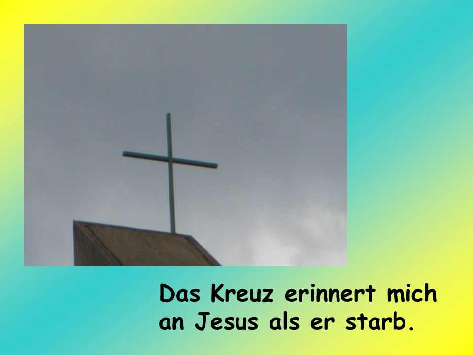 Das Kreuz erinnert mich an Jesus als er starb.