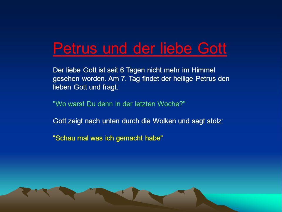 Petrus und der liebe Gott Der liebe Gott ist seit 6 Tagen nicht mehr im Himmel gesehen worden. Am 7. Tag findet der heilige Petrus den lieben Gott und fragt: