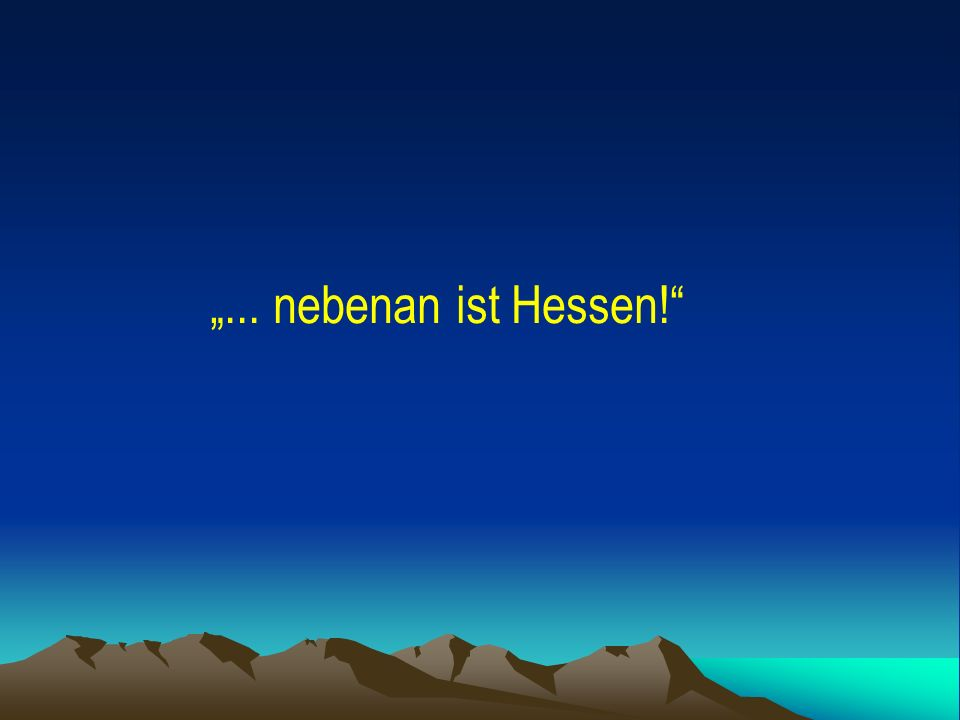 """""""... nebenan ist Hessen!"""