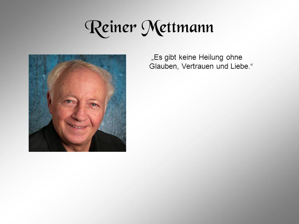 """Reiner Mettmann """"Es gibt keine Heilung ohne Glauben, Vertrauen und Liebe."""