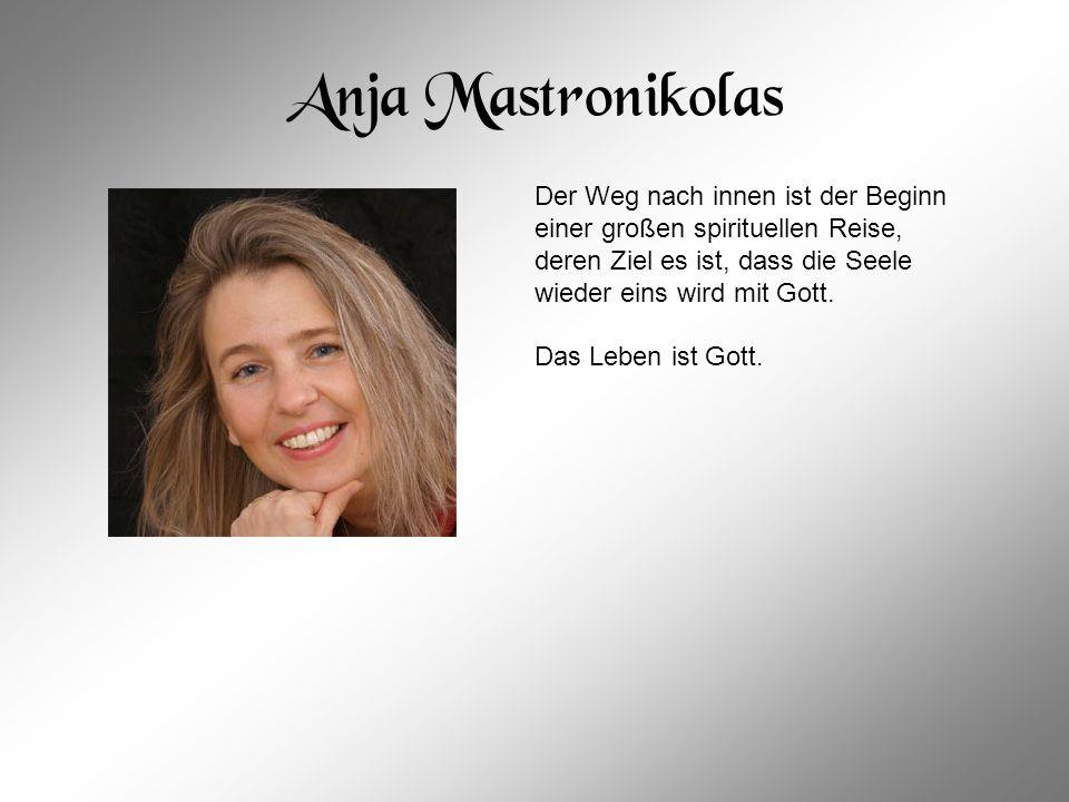 Anja Mastronikolas Der Weg nach innen ist der Beginn einer großen spirituellen Reise, deren Ziel es ist, dass die Seele wieder eins wird mit Gott.