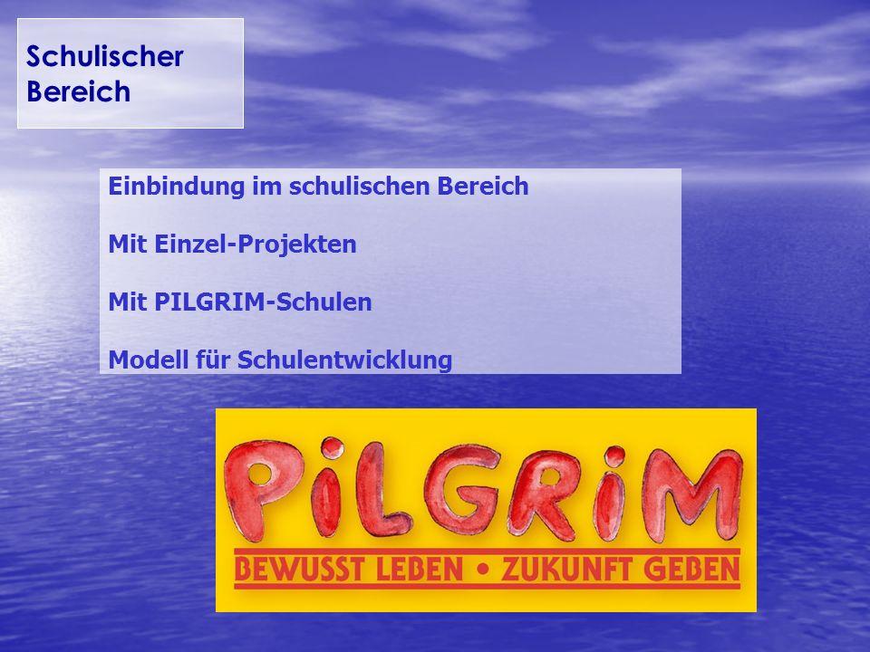 Schulischer Bereich Einbindung im schulischen Bereich Mit Einzel-Projekten Mit PILGRIM-Schulen Modell für Schulentwicklung.