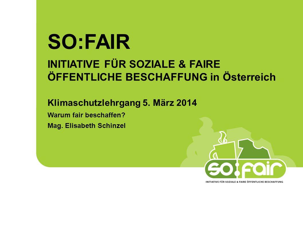 SO:FAIR INITIATIVE FÜR SOZIALE & FAIRE ÖFFENTLICHE BESCHAFFUNG in Österreich. Klimaschutzlehrgang 5. März 2014.
