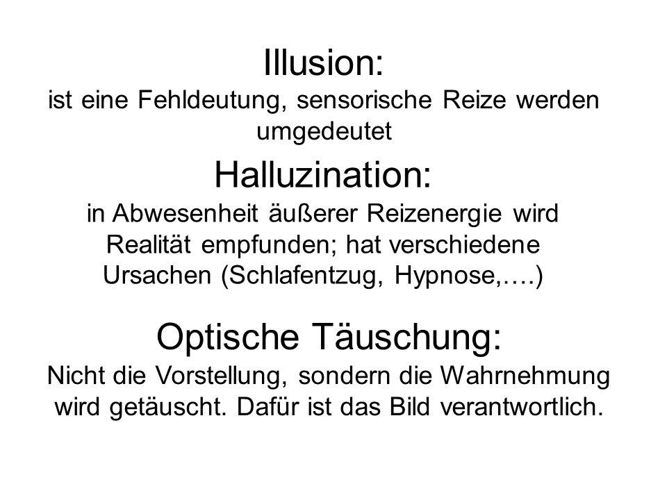 Illusion: ist eine Fehldeutung, sensorische Reize werden umgedeutet