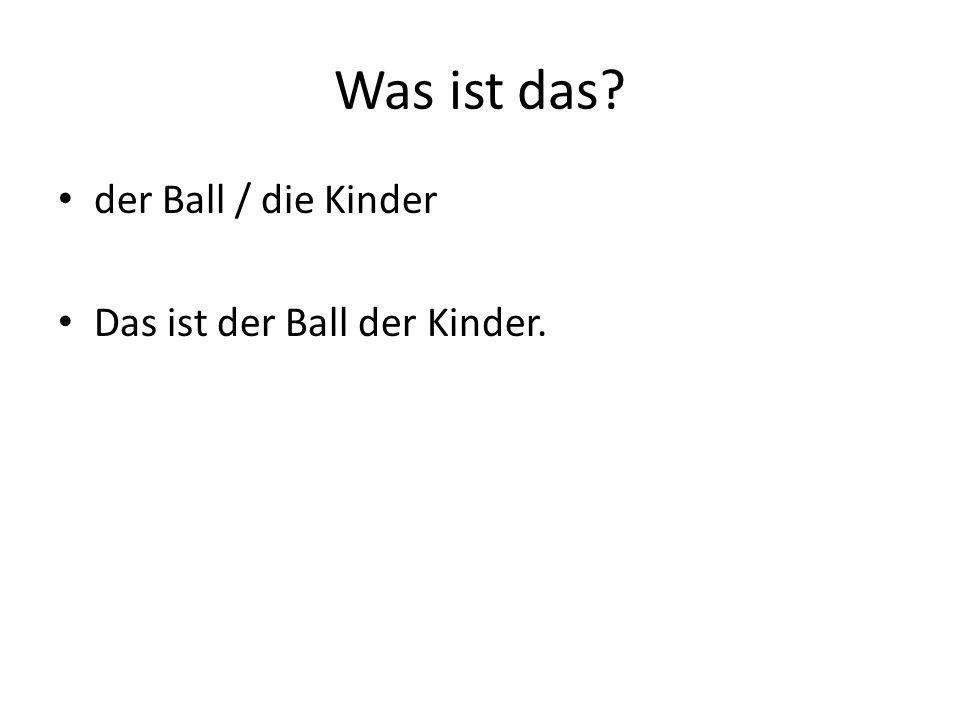 Was ist das der Ball / die Kinder Das ist der Ball der Kinder.