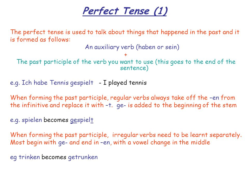 Perfect Tense (1) The perfect tense is used to talk about things that happened in the past and it. is formed as follows: