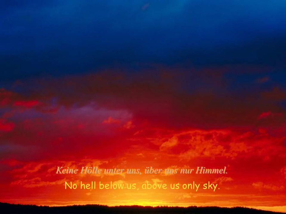 Keine Hölle unter uns, über uns nur Himmel.